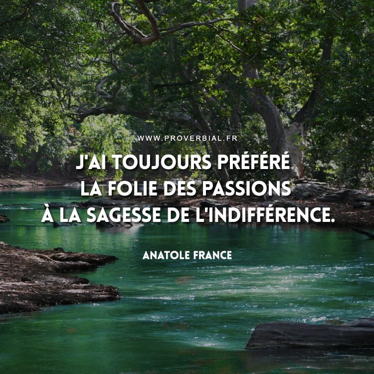 J'ai toujours préféré la folie des passions à la sagesse de l'indifférence.