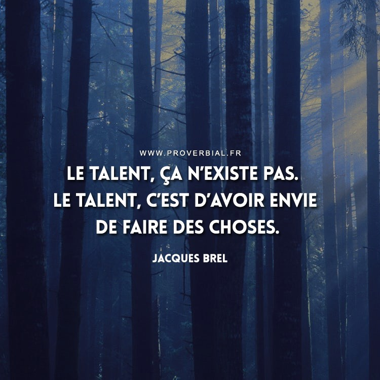 Le talent, ça n'existe pas. Le talent, c'est d'avoir envie de faire des choses.