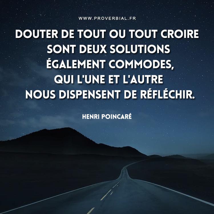 Douter de tout ou tout croire sont deux solutions également commodes, qui l'une et l'autre nous dispensent de réfléchir.
