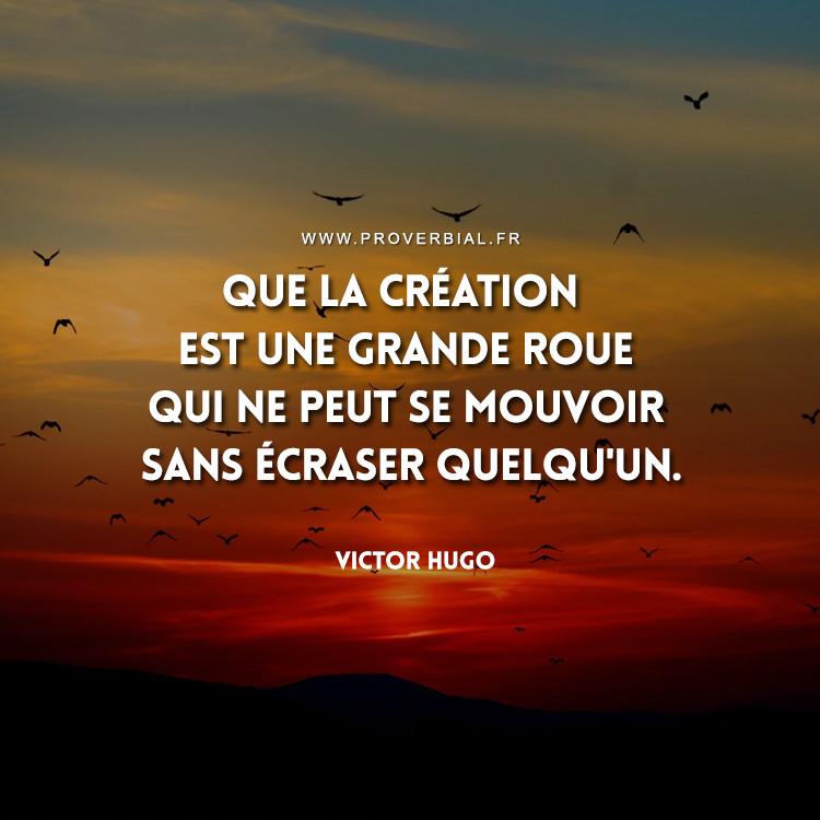 Que la création est une grande roue Qui ne peut se mouvoir sans écraser quelqu'un.