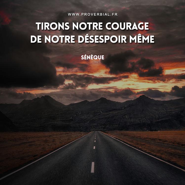 Tirons notre courage de notre désespoir même.