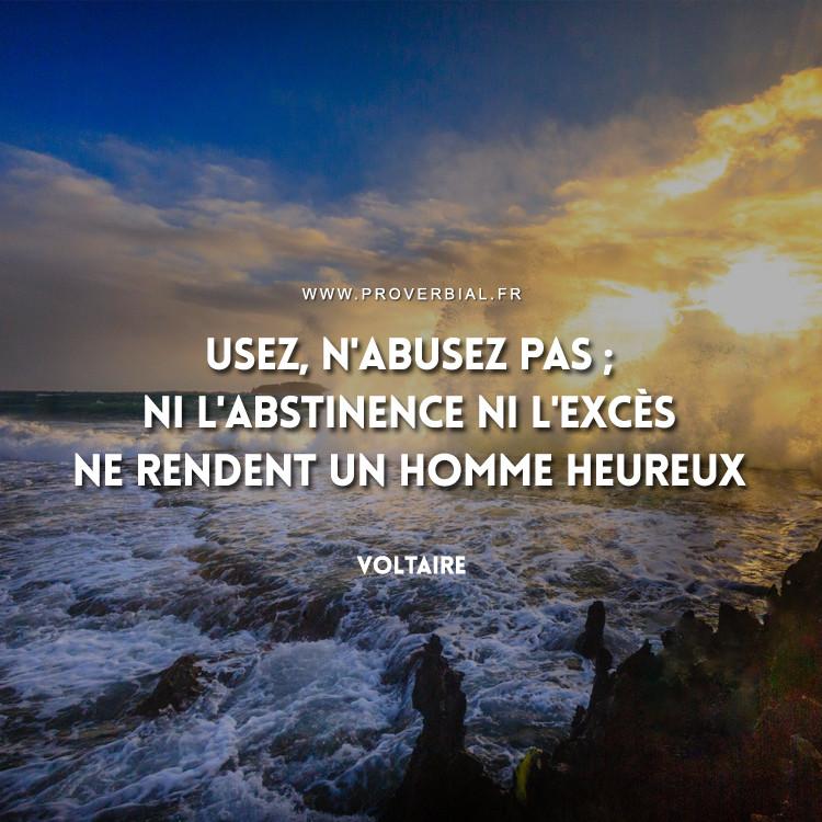 Usez, n'abusez pas ; ni l'abstinence ni l'excès ne rendent un homme heureux.