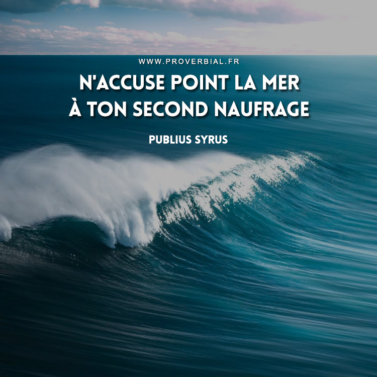 N'accuse point la mer à ton second naufrage.