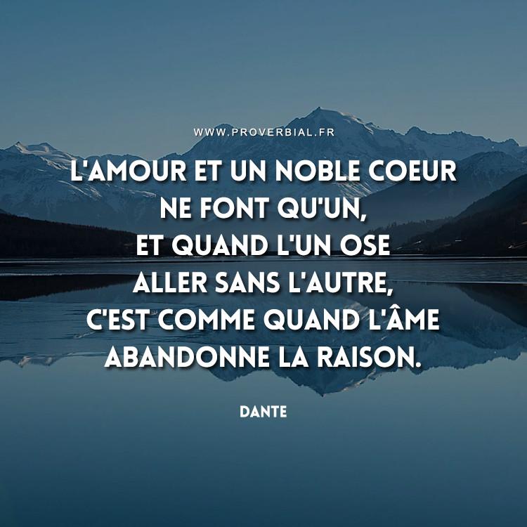 L'amour et un noble coeur ne font qu'un, et quand l'un ose aller sans l'autre, c'est comme quand l'âme abandonne la raison.
