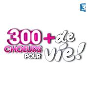 300 Choeurs pour + de vie !